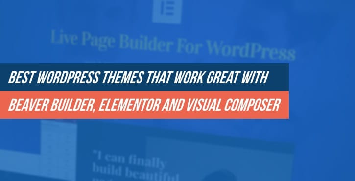 Best WordPress Themes That Work Great With Beaver Builder, Elementor and Visual Composer