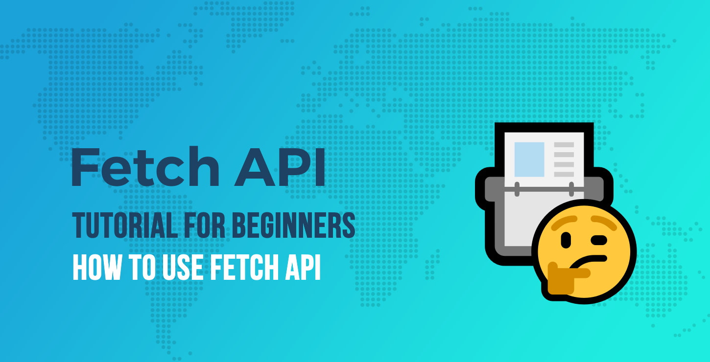 Fetch API Tutorial for Beginners: How to Use Fetch API