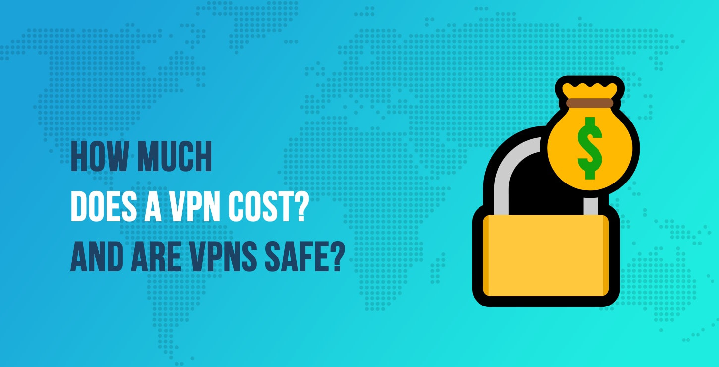 How Much Does a VPN Cost? And Are VPNs Safe?